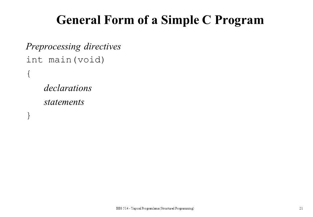 BBS 514 - Yapısal Programlama (Structured Programming)21 General Form of a Simple C Program Preprocessing directives int main(void) { declarations sta