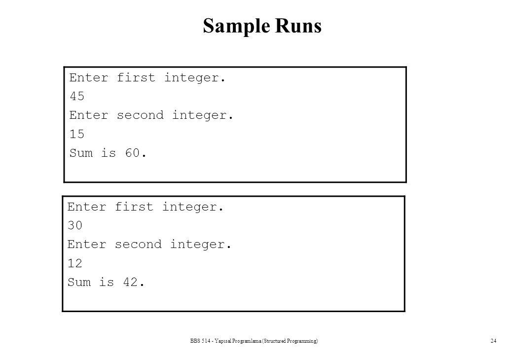 BBS 514 - Yapısal Programlama (Structured Programming)24 Sample Runs Enter first integer. 45 Enter second integer. 15 Sum is 60. Enter first integer.
