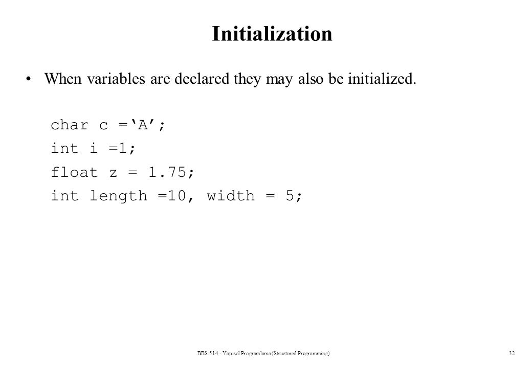 BBS 514 - Yapısal Programlama (Structured Programming)32 Initialization When variables are declared they may also be initialized. char c ='A'; int i =