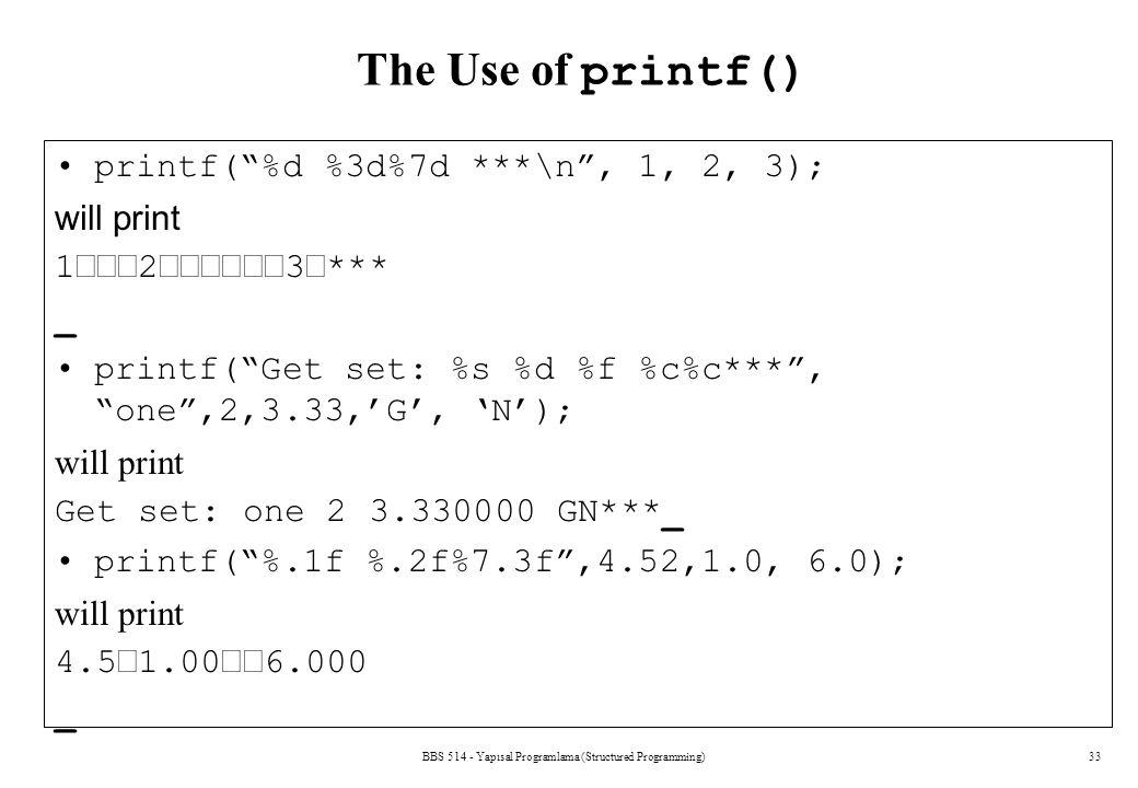 "BBS 514 - Yapısal Programlama (Structured Programming)33 The Use of printf() printf(""%d %3d%7d ***\n"", 1, 2, 3); will print 123*** _ printf("