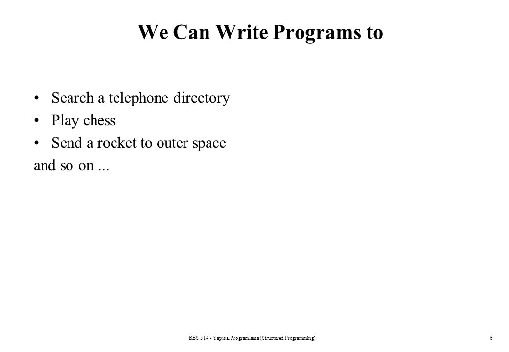 6 We Can Write Programs to Search a telephone directory Play chess Send a rocket to outer space and so on...