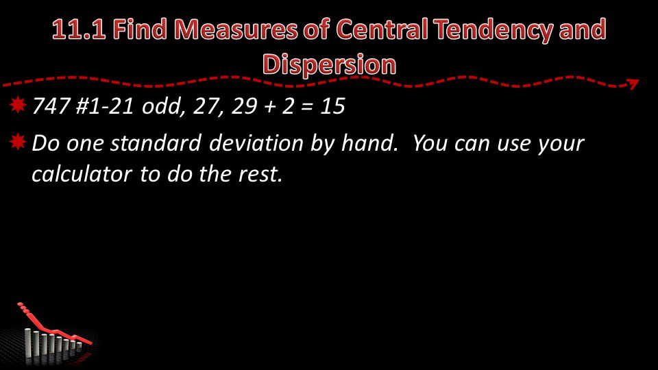  747 #1-21 odd, 27, 29 + 2 = 15  Do one standard deviation by hand.