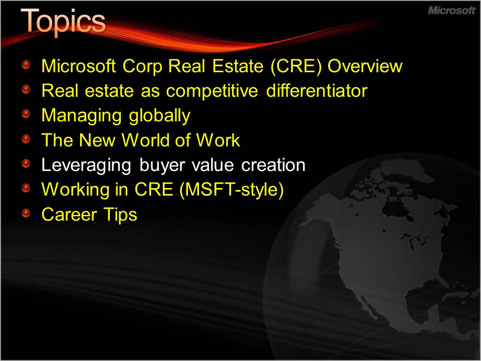 Microsoft Corp Real Estate (CRE) Overview Real estate as competitive differentiator Managing globally The New World of Work Leveraging buyer value creation Working in CRE (MSFT-style) Career Tips