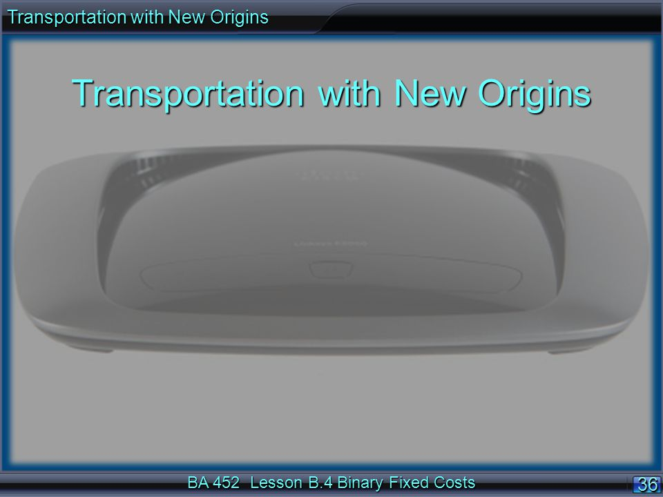 BA 452 Lesson B.4 Binary Fixed Costs 3636 Transportation with New Origins