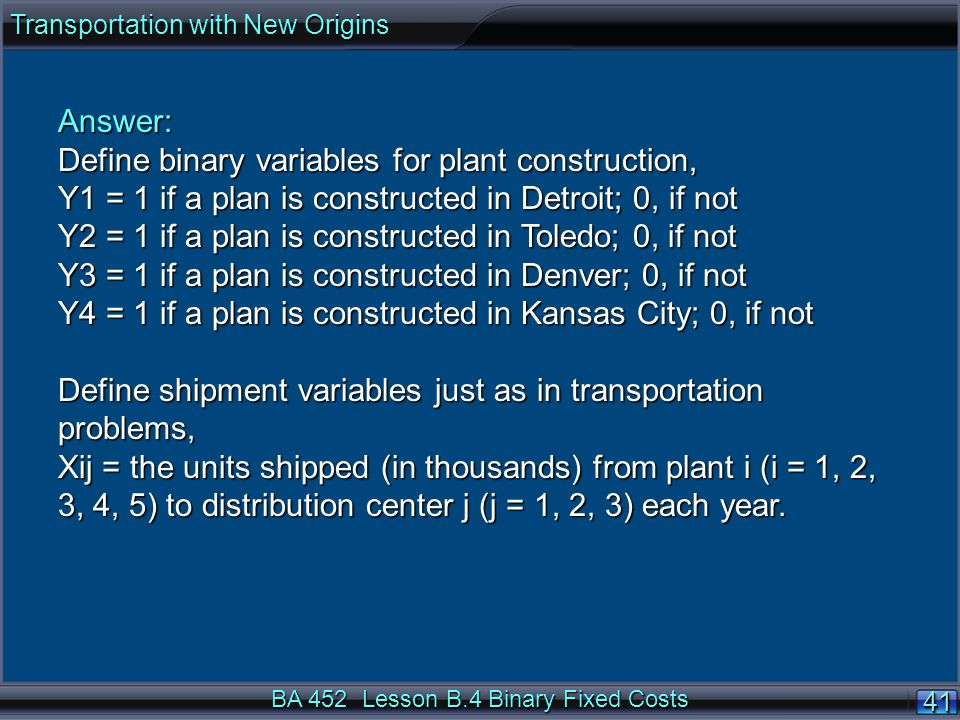 BA 452 Lesson B.4 Binary Fixed Costs 4141 Answer: Define binary variables for plant construction, Y1 = 1 if a plan is constructed in Detroit; 0, if not Y2 = 1 if a plan is constructed in Toledo; 0, if not Y3 = 1 if a plan is constructed in Denver; 0, if not Y4 = 1 if a plan is constructed in Kansas City; 0, if not Define shipment variables just as in transportation problems, Xij = the units shipped (in thousands) from plant i (i = 1, 2, 3, 4, 5) to distribution center j (j = 1, 2, 3) each year.