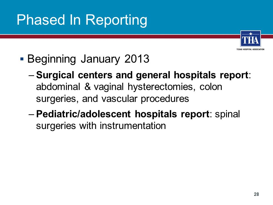 Phased In Reporting  Beginning January 2013 –Surgical centers and general hospitals report: abdominal & vaginal hysterectomies, colon surgeries, and vascular procedures –Pediatric/adolescent hospitals report: spinal surgeries with instrumentation 28