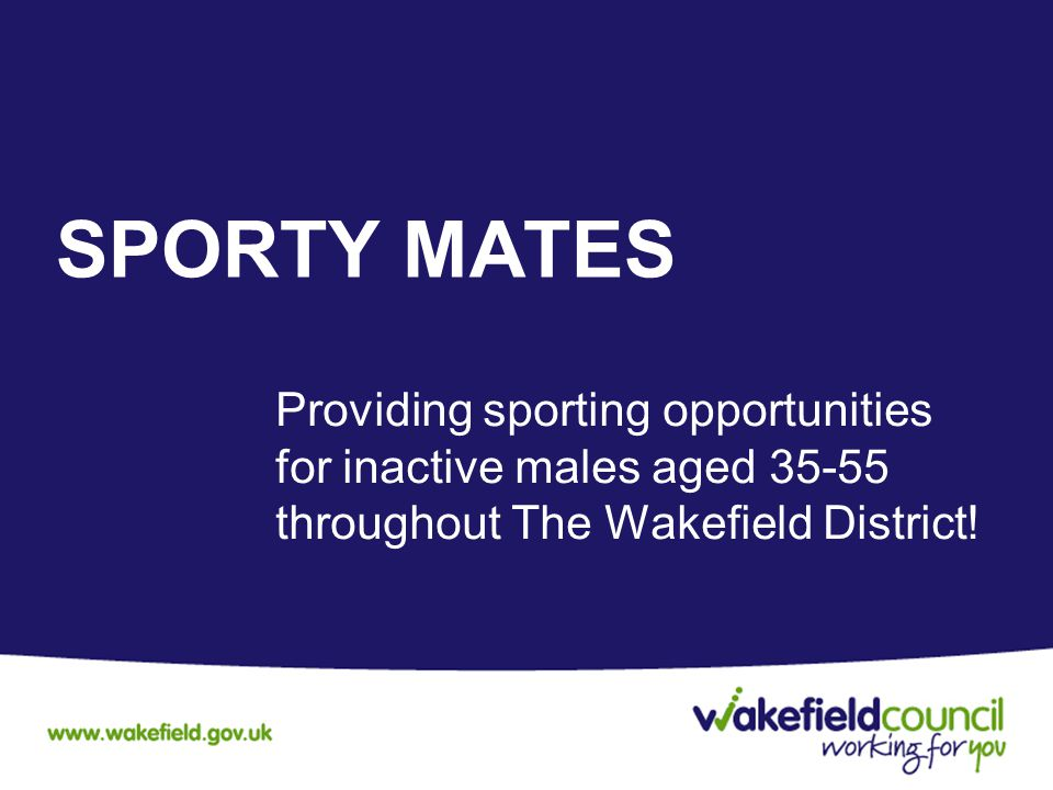 SPORTY MATES Providing sporting opportunities for inactive males aged 35-55 throughout The Wakefield District!