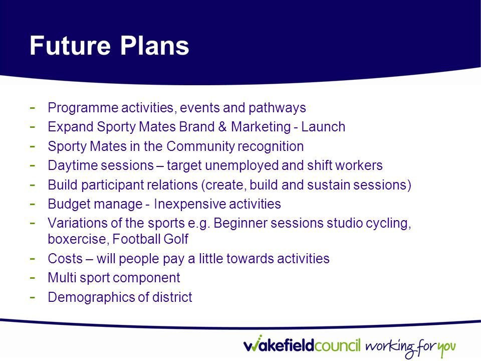 Future Plans - Programme activities, events and pathways - Expand Sporty Mates Brand & Marketing - Launch - Sporty Mates in the Community recognition - Daytime sessions – target unemployed and shift workers - Build participant relations (create, build and sustain sessions) - Budget manage - Inexpensive activities - Variations of the sports e.g.