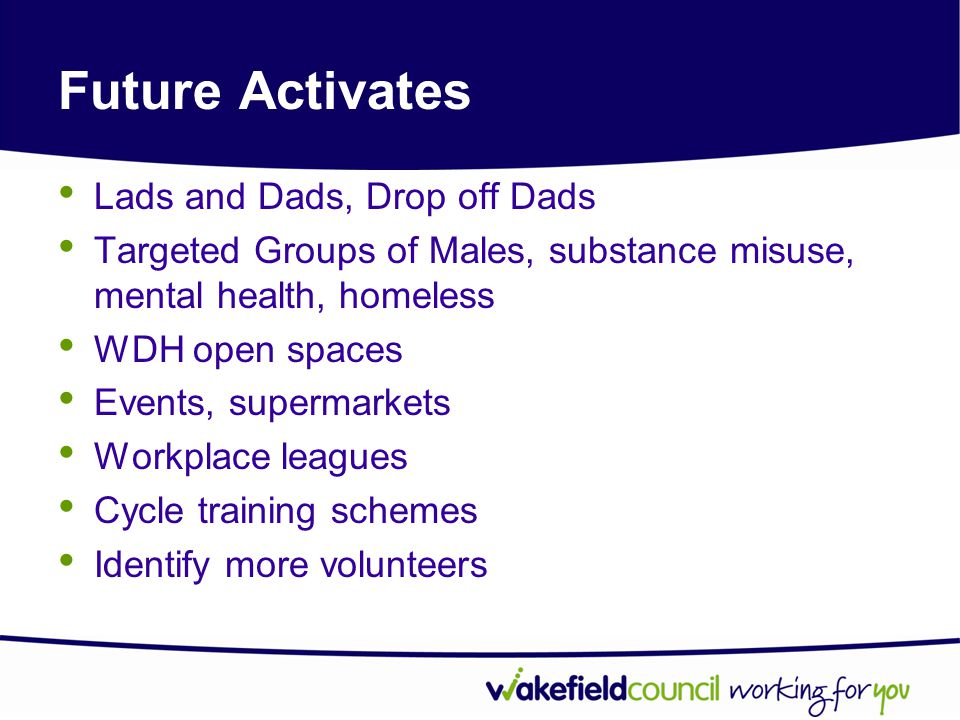 Future Activates Lads and Dads, Drop off Dads Targeted Groups of Males, substance misuse, mental health, homeless WDH open spaces Events, supermarkets Workplace leagues Cycle training schemes Identify more volunteers