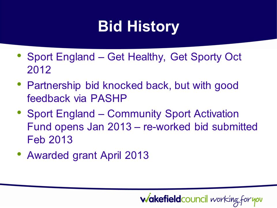 Bid History Sport England – Get Healthy, Get Sporty Oct 2012 Partnership bid knocked back, but with good feedback via PASHP Sport England – Community Sport Activation Fund opens Jan 2013 – re-worked bid submitted Feb 2013 Awarded grant April 2013