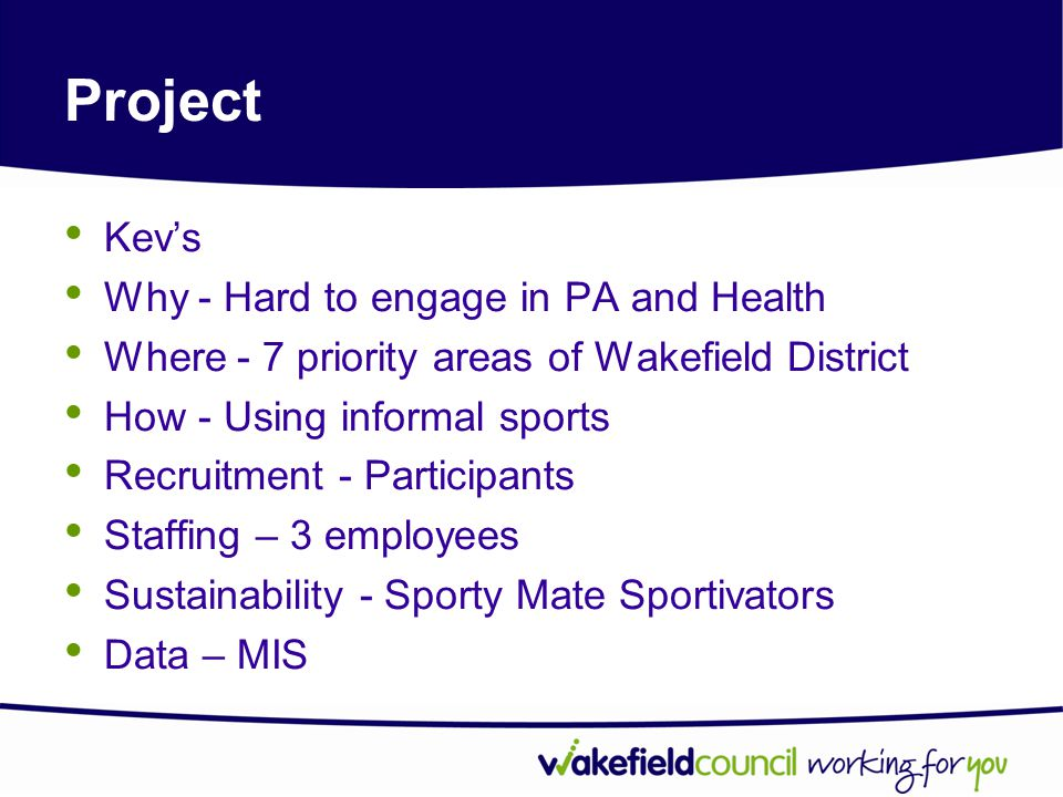 Project Kev's Why - Hard to engage in PA and Health Where - 7 priority areas of Wakefield District How - Using informal sports Recruitment - Participants Staffing – 3 employees Sustainability - Sporty Mate Sportivators Data – MIS