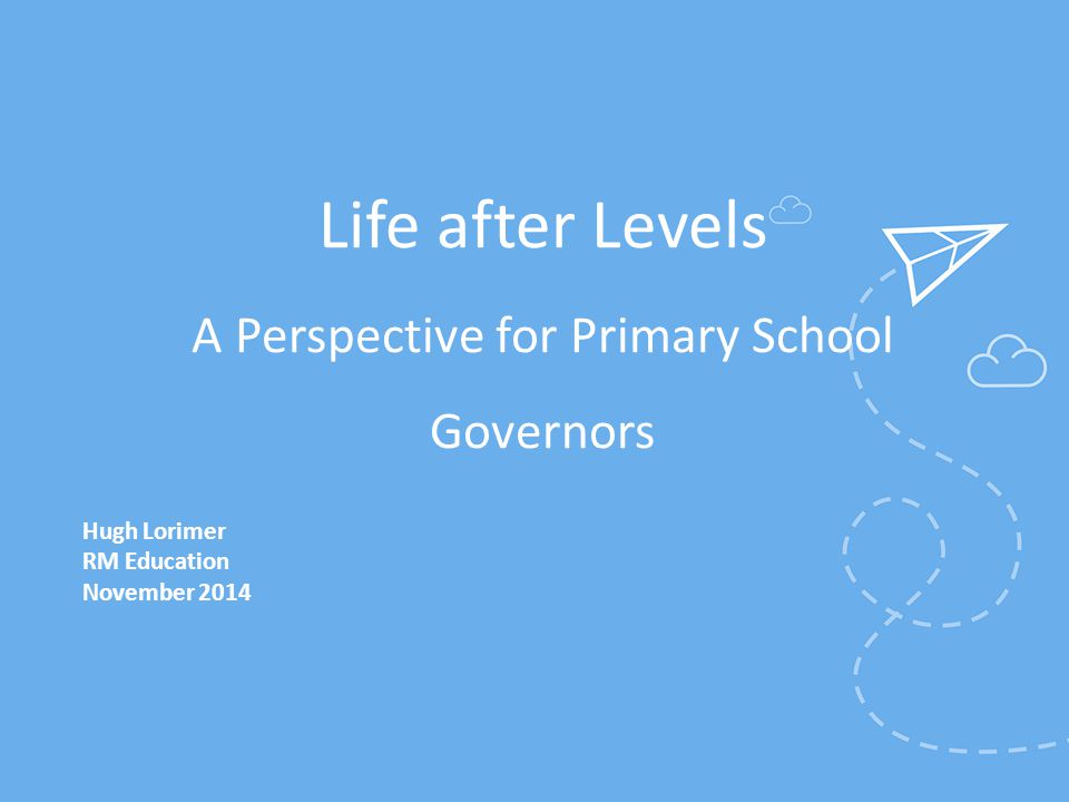 Life after Levels A Perspective for Primary School Governors Hugh Lorimer RM Education November 2014