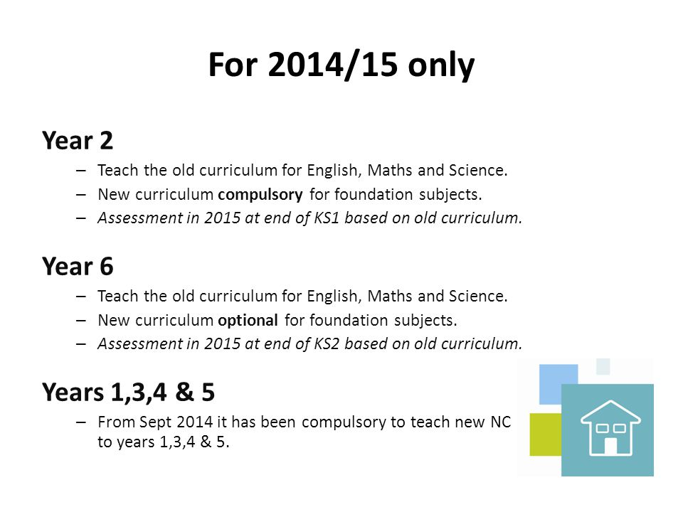 For 2014/15 only Year 2 – Teach the old curriculum for English, Maths and Science. – New curriculum compulsory for foundation subjects. – Assessment i