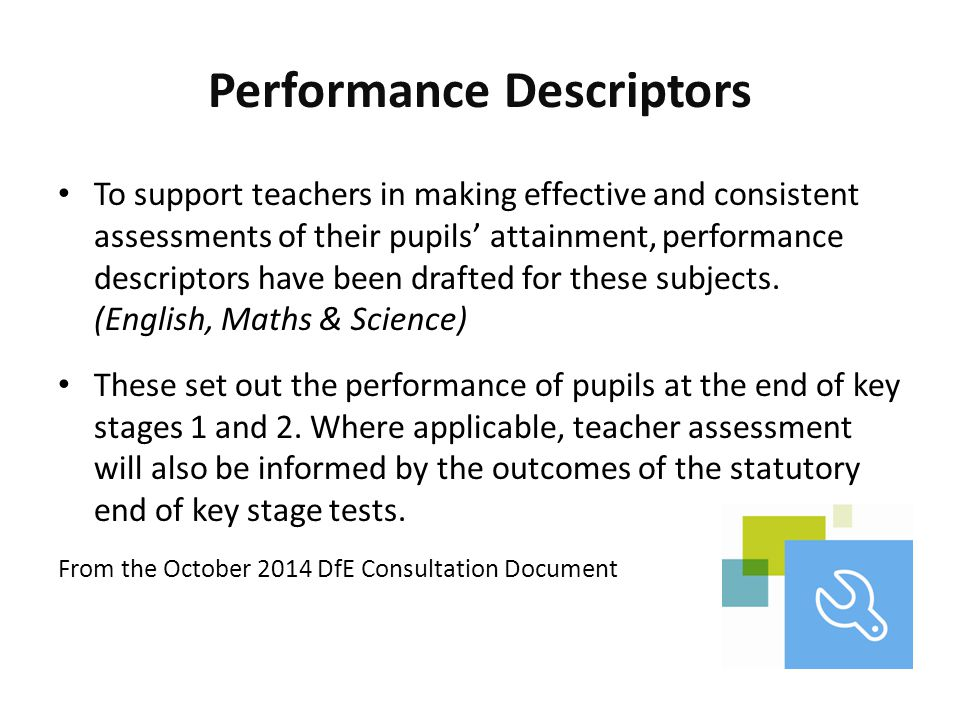 Performance Descriptors To support teachers in making effective and consistent assessments of their pupils' attainment, performance descriptors have b