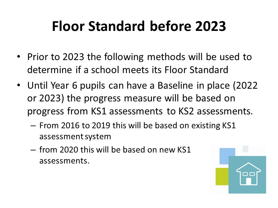 Floor Standard before 2023 Prior to 2023 the following methods will be used to determine if a school meets its Floor Standard Until Year 6 pupils can