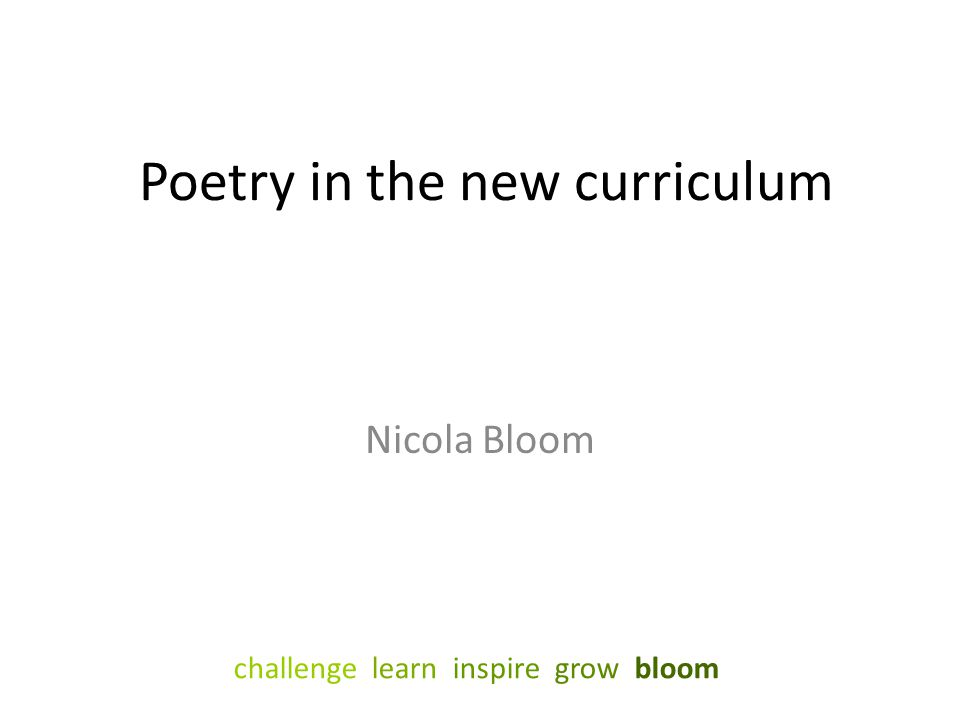 Poetry in the new curriculum Nicola Bloom challenge learn inspire grow bloom