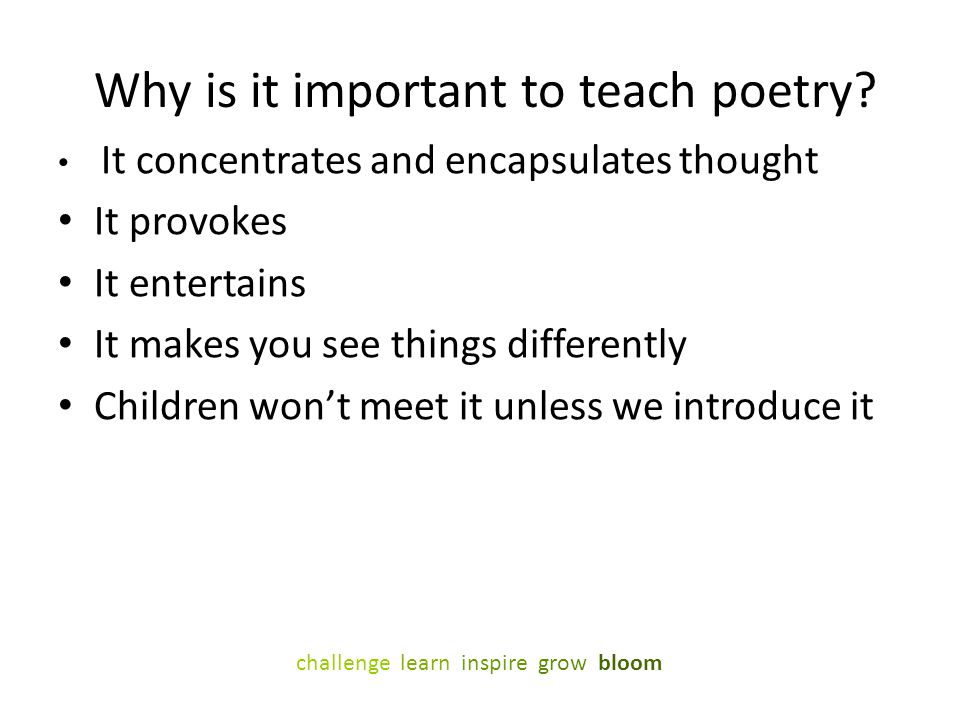 Why is it important to teach poetry? It concentrates and encapsulates thought It provokes It entertains It makes you see things differently Children w