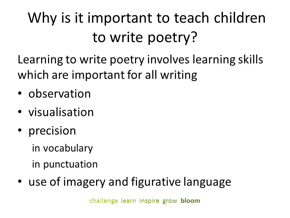 Why is it important to teach children to write poetry? Learning to write poetry involves learning skills which are important for all writing observati