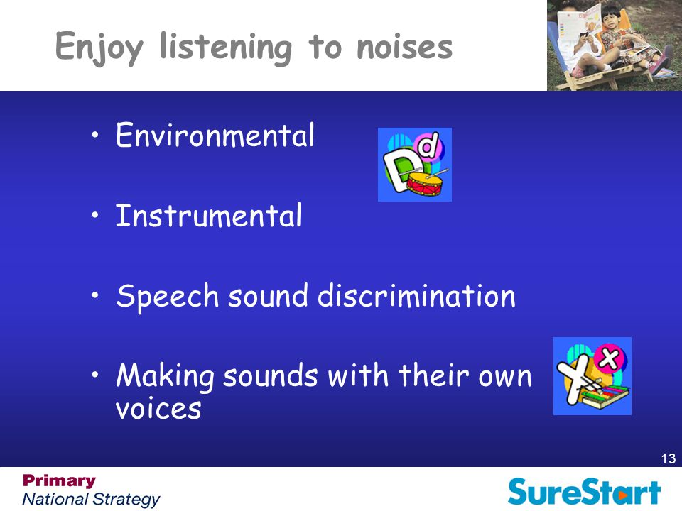13 Enjoy listening to noises Environmental Instrumental Speech sound discrimination Making sounds with their own voices