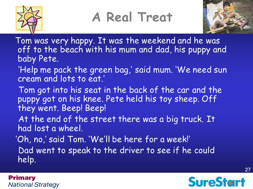 27 A Real Treat Tom was very happy. It was the weekend and he was off to the beach with his mum and dad, his puppy and baby Pete. 'Help me pack the gr