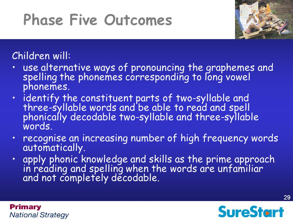 29 Phase Five Outcomes Children will: use alternative ways of pronouncing the graphemes and spelling the phonemes corresponding to long vowel phonemes