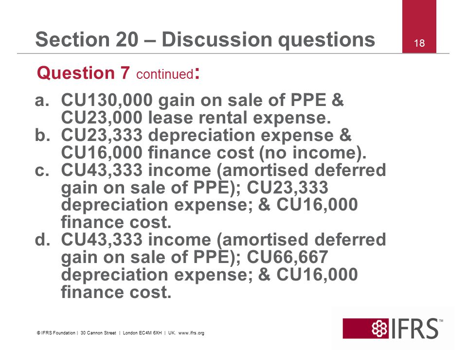 18 Section 20 – Discussion questions Question 7 continued : a.CU130,000 gain on sale of PPE & CU23,000 lease rental expense.
