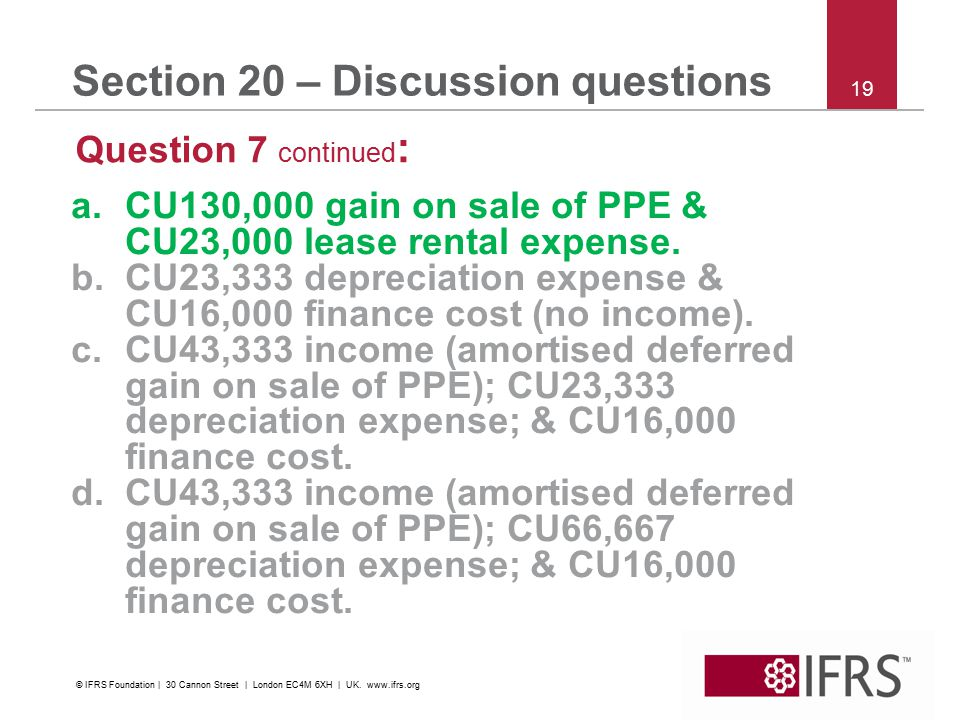 19 Section 20 – Discussion questions Question 7 continued : a.CU130,000 gain on sale of PPE & CU23,000 lease rental expense. b.CU23,333 depreciation e