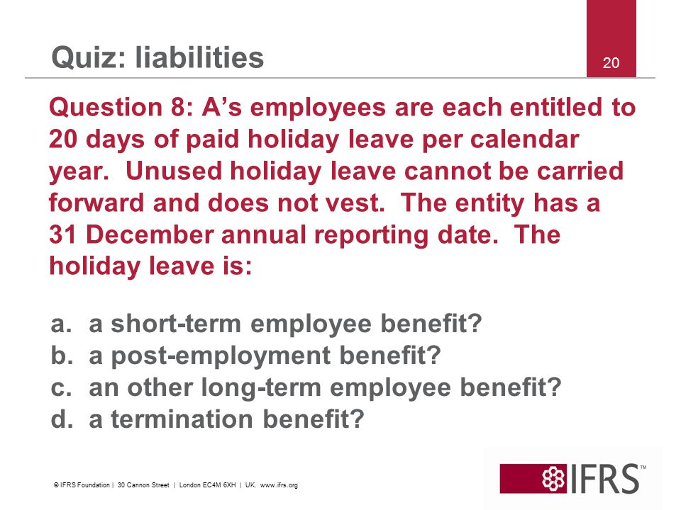 20 Quiz: liabilities Question 8: A's employees are each entitled to 20 days of paid holiday leave per calendar year. Unused holiday leave cannot be ca