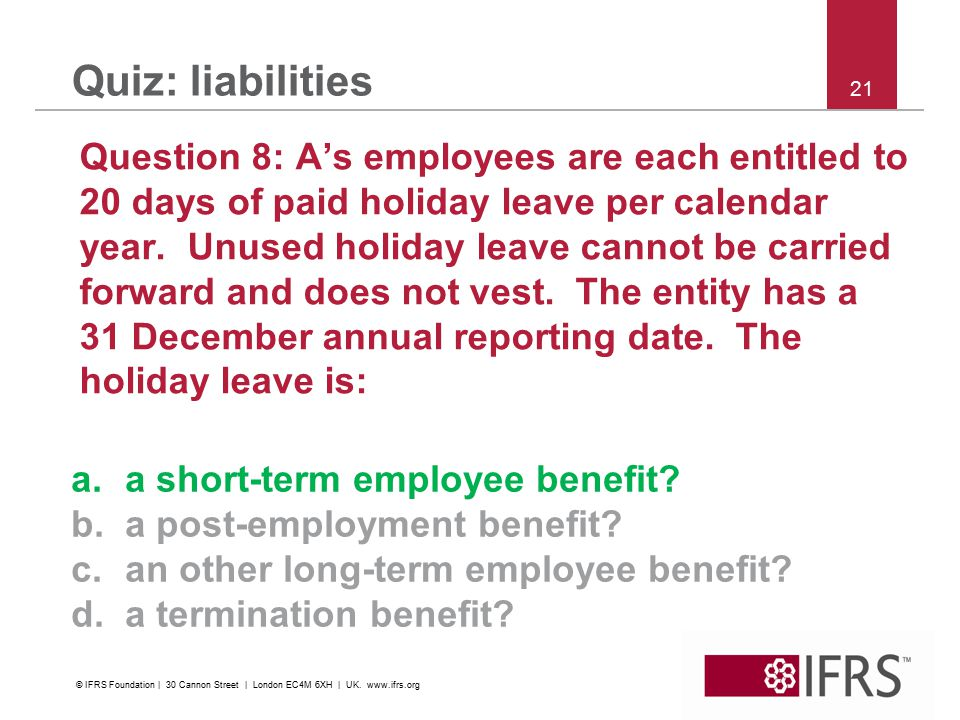 21 Quiz: liabilities Question 8: A's employees are each entitled to 20 days of paid holiday leave per calendar year. Unused holiday leave cannot be ca