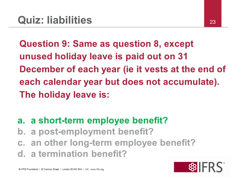23 Quiz: liabilities Question 9: Same as question 8, except unused holiday leave is paid out on 31 December of each year (ie it vests at the end of ea