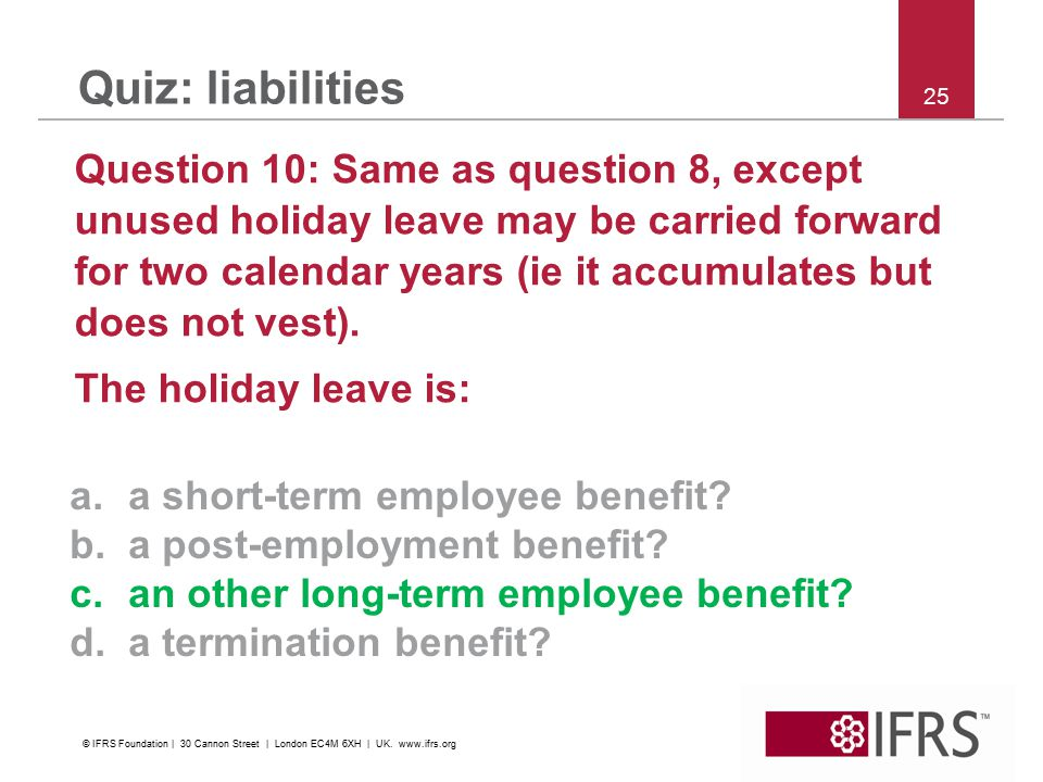 25 Quiz: liabilities Question 10: Same as question 8, except unused holiday leave may be carried forward for two calendar years (ie it accumulates but