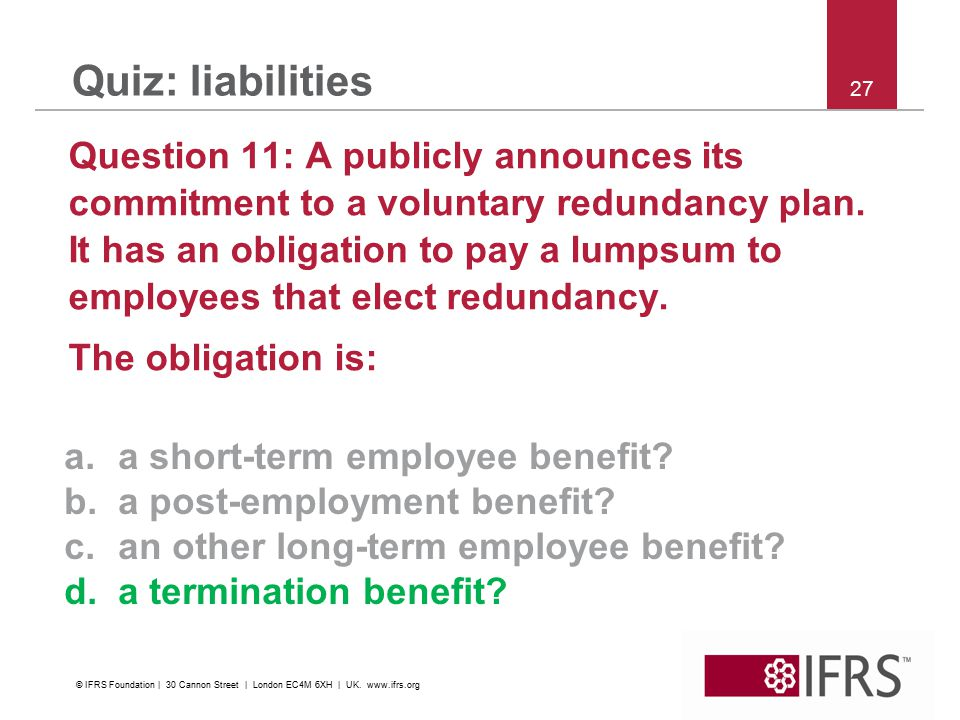27 Quiz: liabilities Question 11: A publicly announces its commitment to a voluntary redundancy plan. It has an obligation to pay a lumpsum to employe