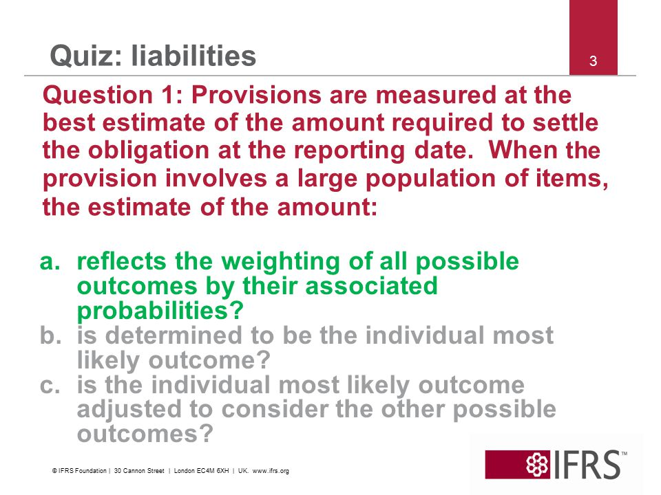 3 Quiz: liabilities Question 1: Provisions are measured at the best estimate of the amount required to settle the obligation at the reporting date.