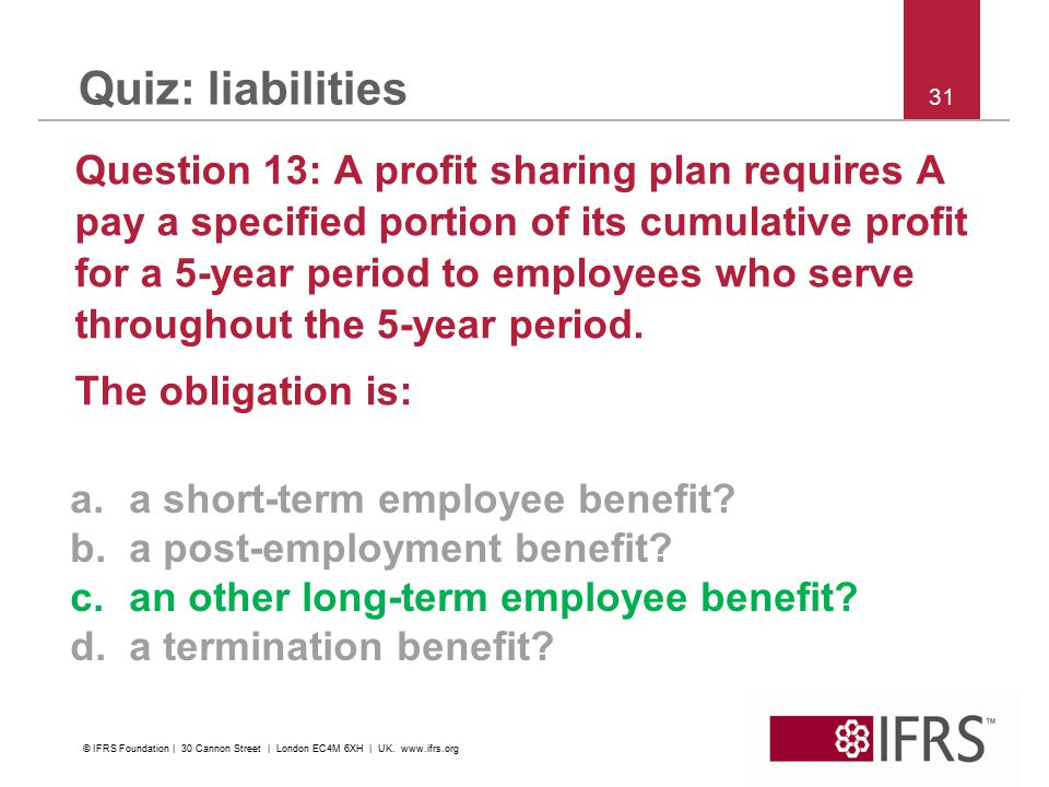 31 Quiz: liabilities Question 13: A profit sharing plan requires A pay a specified portion of its cumulative profit for a 5-year period to employees w