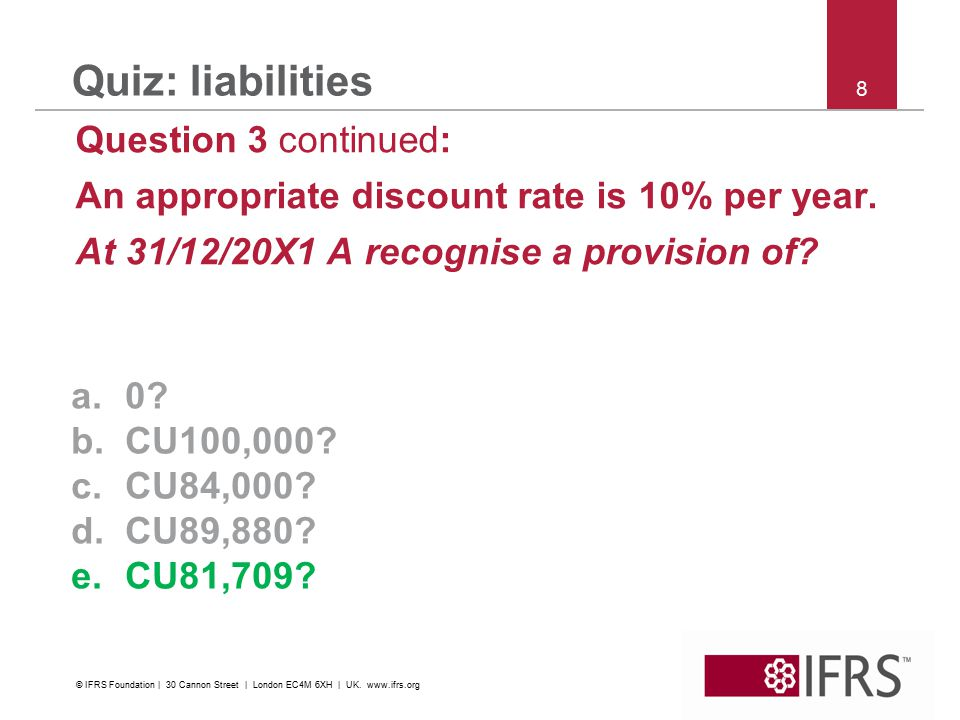 8 Quiz: liabilities Question 3 continued: An appropriate discount rate is 10% per year. At 31/12/20X1 A recognise a provision of? a.0? b.CU100,000? c.