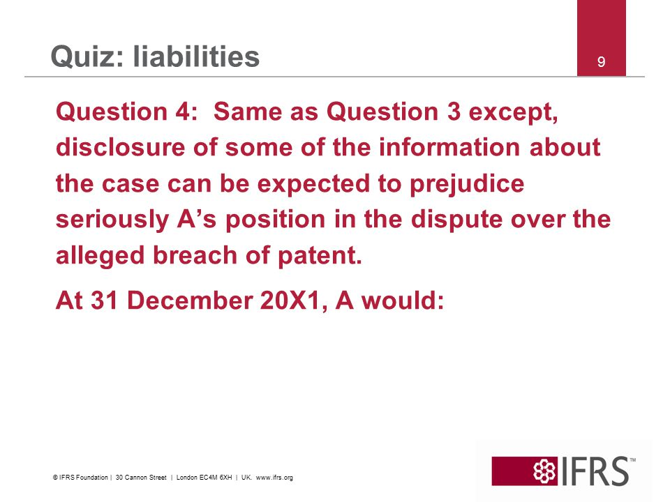 9 Quiz: liabilities Question 4: Same as Question 3 except, disclosure of some of the information about the case can be expected to prejudice seriously A's position in the dispute over the alleged breach of patent.