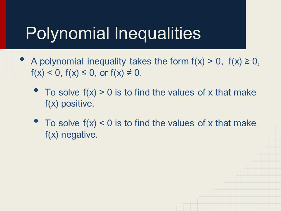 Polynomial Inequalities A polynomial inequality takes the form f(x) > 0, f(x) ≥ 0, f(x) < 0, f(x) ≤ 0, or f(x) ≠ 0.