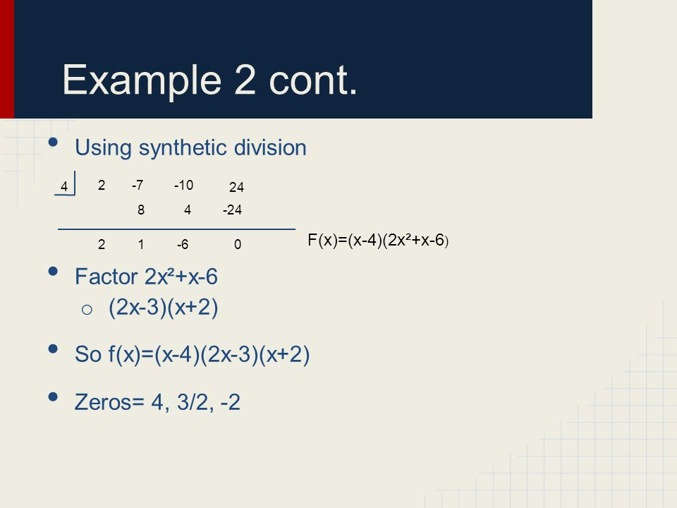 Example 2 cont. Using synthetic division Factor 2x²+x-6 o (2x-3)(x+2) So f(x)=(x-4)(2x-3)(x+2) Zeros= 4, 3/2, -2 4 2-7-10 24 48-24 21-60 F(x)=(x-4)(2x