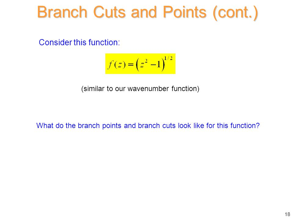 Consider this function: Branch Cuts and Points (cont.) What do the branch points and branch cuts look like for this function? (similar to our wavenumb
