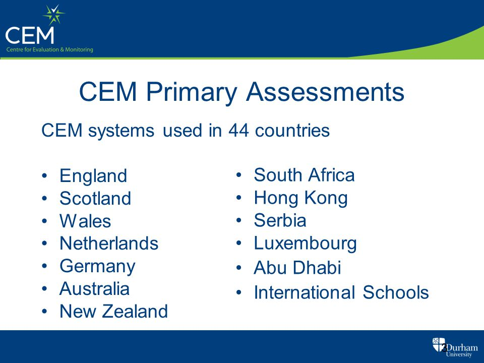 CEM Primary Assessments 3 CEM systems used in 44 countries England Scotland Wales Netherlands Germany Australia New Zealand South Africa Hong Kong Serbia Luxembourg Abu Dhabi International Schools