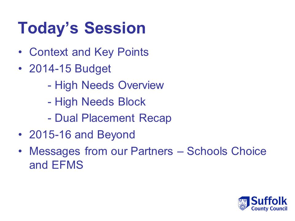 Today's Session Context and Key Points 2014-15 Budget - High Needs Overview - High Needs Block - Dual Placement Recap 2015-16 and Beyond Messages from