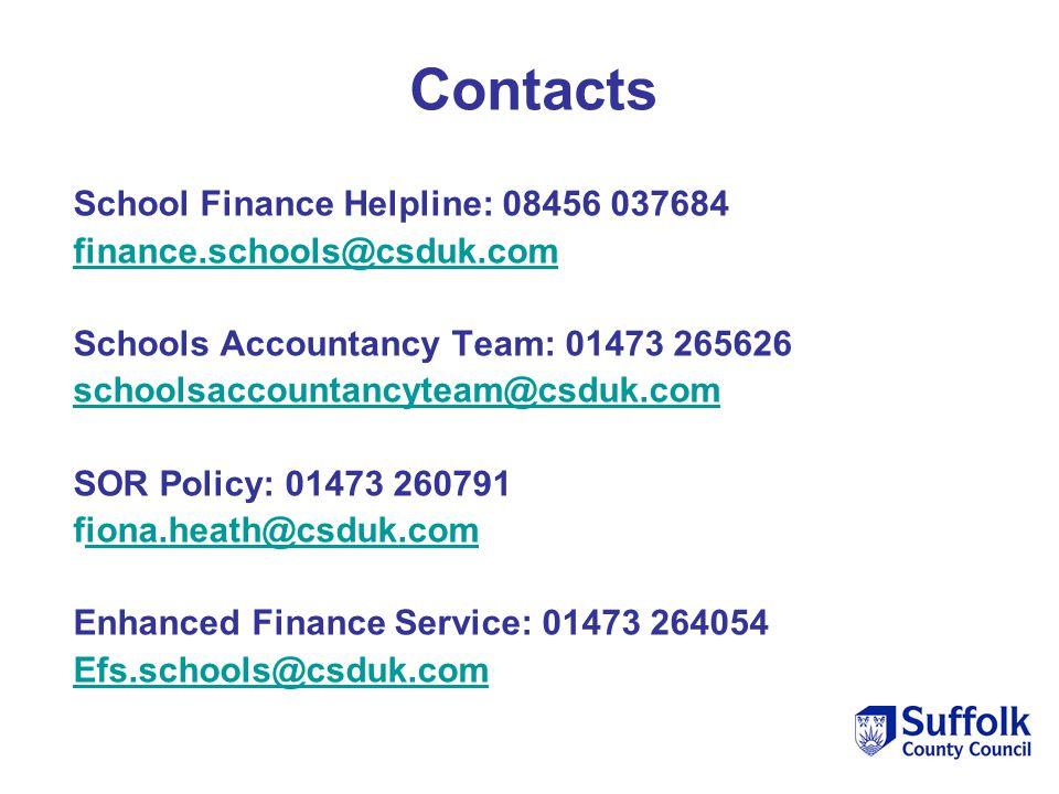 School Finance Helpline: 08456 037684 finance.schools@csduk.com Schools Accountancy Team: 01473 265626 schoolsaccountancyteam@csduk.com@csduk.com SOR Policy: 01473 260791 fiona.heath@csduk.comiona.heath@csduk.com Enhanced Finance Service: 01473 264054 Efs.schools@csduk.com Contacts