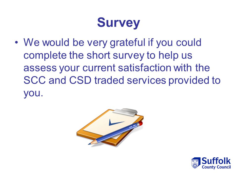 Survey We would be very grateful if you could complete the short survey to help us assess your current satisfaction with the SCC and CSD traded servic