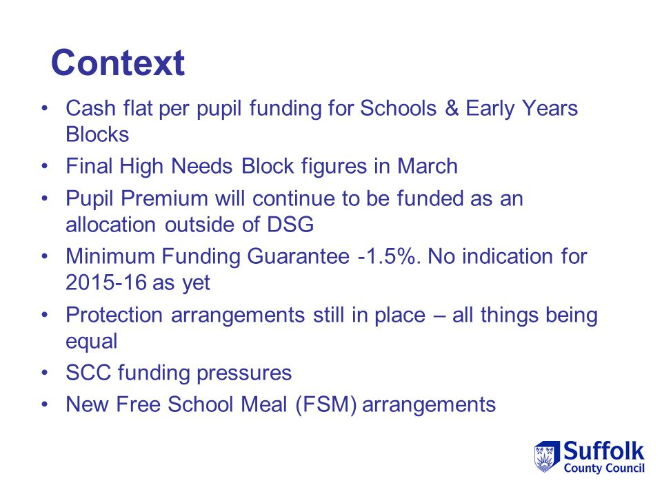 Cash flat per pupil funding for Schools & Early Years Blocks Final High Needs Block figures in March Pupil Premium will continue to be funded as an al