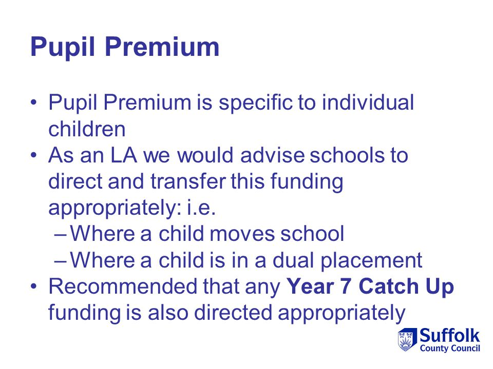 Pupil Premium Pupil Premium is specific to individual children As an LA we would advise schools to direct and transfer this funding appropriately: i.e