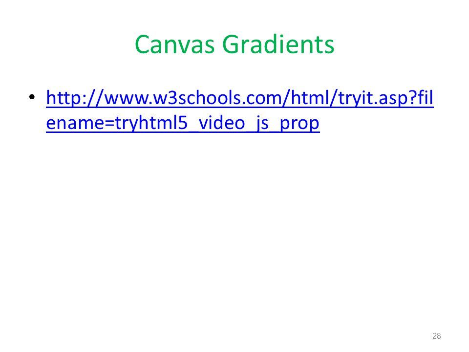 Canvas Gradients http://www.w3schools.com/html/tryit.asp fil ename=tryhtml5_video_js_prop http://www.w3schools.com/html/tryit.asp fil ename=tryhtml5_video_js_prop 28