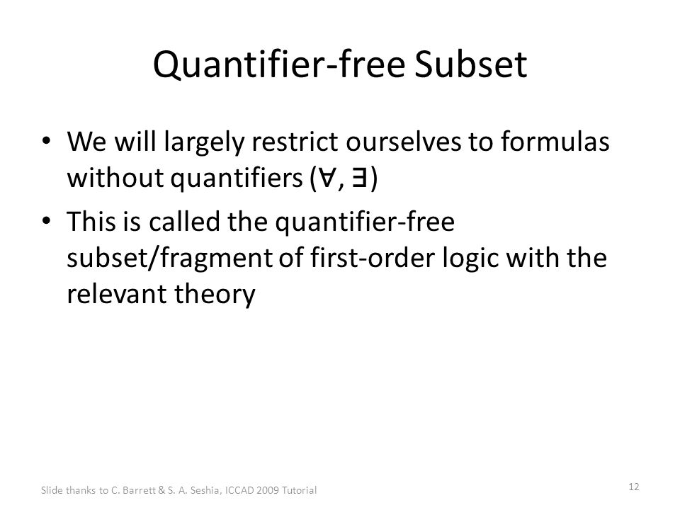 12 Quantifier-free Subset We will largely restrict ourselves to formulas without quantifiers ( ∀, ∃ ) This is called the quantifier-free subset/fragment of first-order logic with the relevant theory Slide thanks to C.