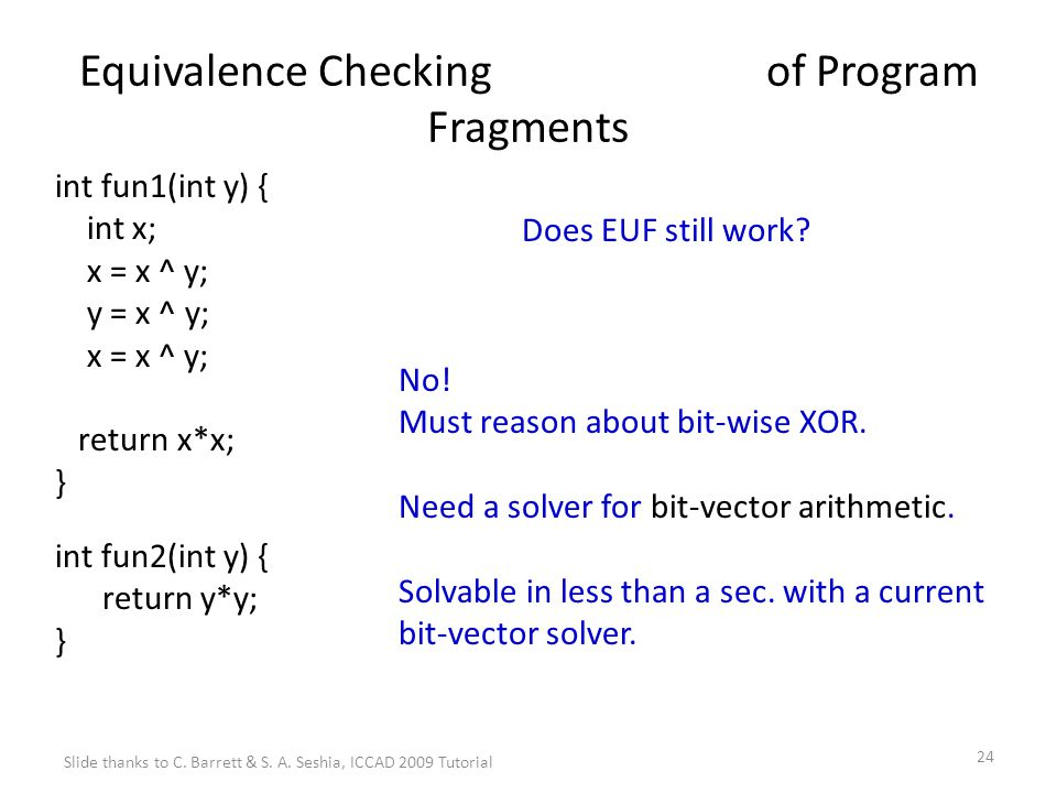 24 Equivalence Checking of Program Fragments int fun1(int y) { int x; x = x ^ y; y = x ^ y; x = x ^ y; return x*x; } int fun2(int y) { return y*y; } Does EUF still work.
