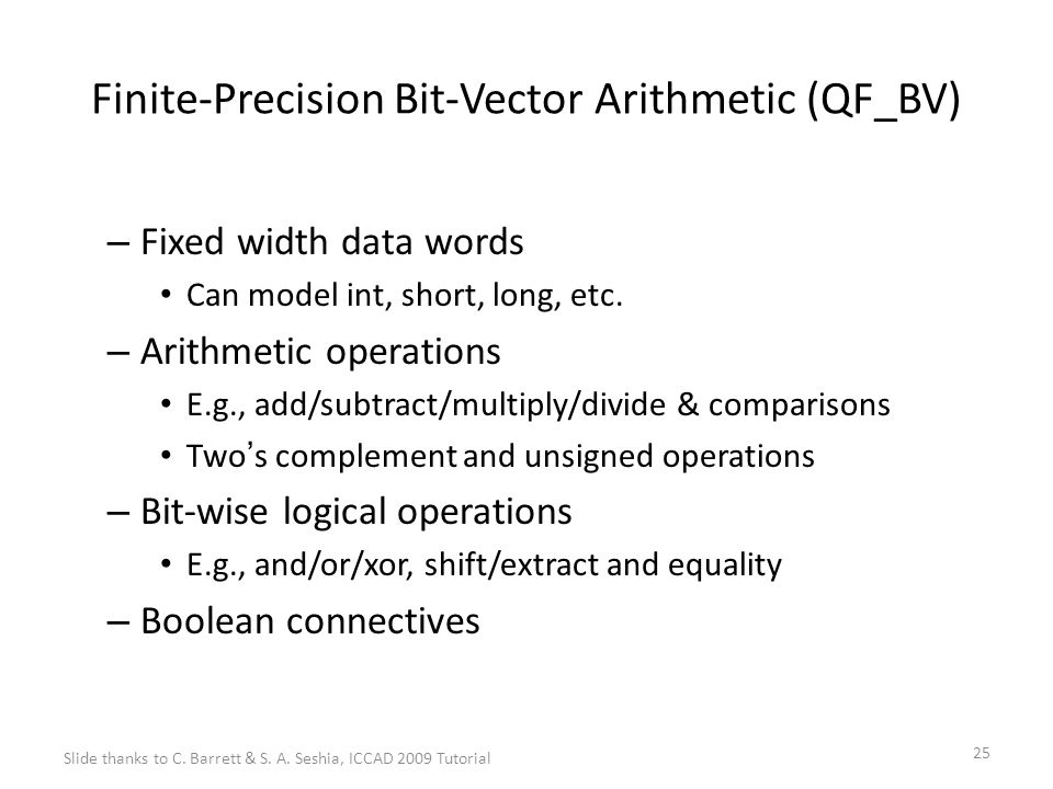 25 Finite-Precision Bit-Vector Arithmetic (QF_BV) – Fixed width data words Can model int, short, long, etc.