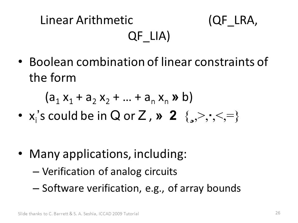 26 Linear Arithmetic (QF_LRA, QF_LIA) Boolean combination of linear constraints of the form (a 1 x 1 + a 2 x 2 + … + a n x n » b) x i ' s could be in Q or Z, » 2 { ¸,>, ·,<,=} Many applications, including: – Verification of analog circuits – Software verification, e.g., of array bounds Slide thanks to C.